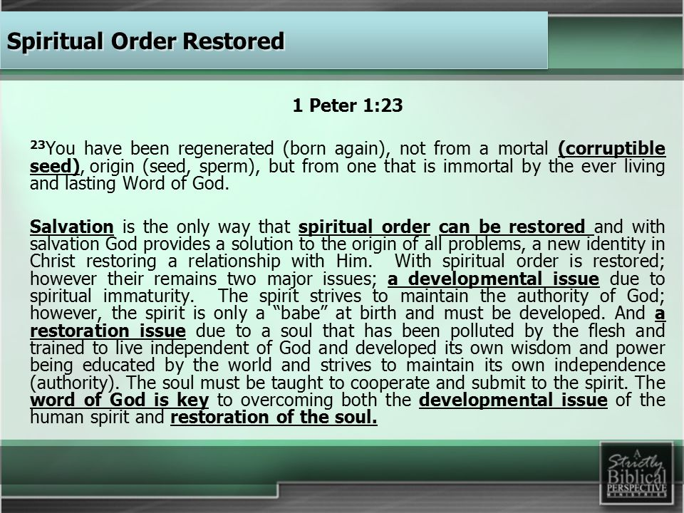 1 Peter 1:23 23 You have been regenerated (born again), not from a mortal (corruptible seed), origin (seed, sperm), but from one that is immortal by the ever living and lasting Word of God.