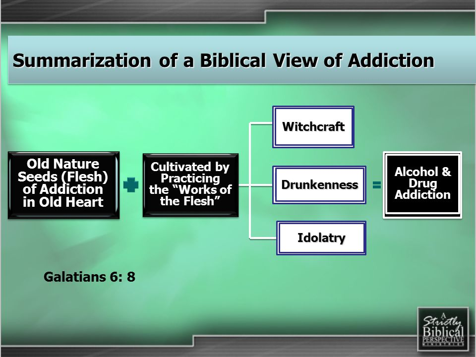 Cultivated by Practicing the Works of the Flesh Witchcraft Old Nature Seeds (Flesh) of Addiction in Old Heart Drunkenness Idolatry Alcohol & Drug Addiction Galatians 6: 8 Summarization of a Biblical View of Addiction