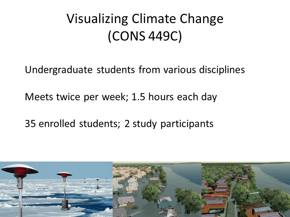 Visualizing Climate Change (CONS 449C) Undergraduate students from various disciplines Meets twice per week; 1.5 hours each day 35 enrolled students; 2 study participants