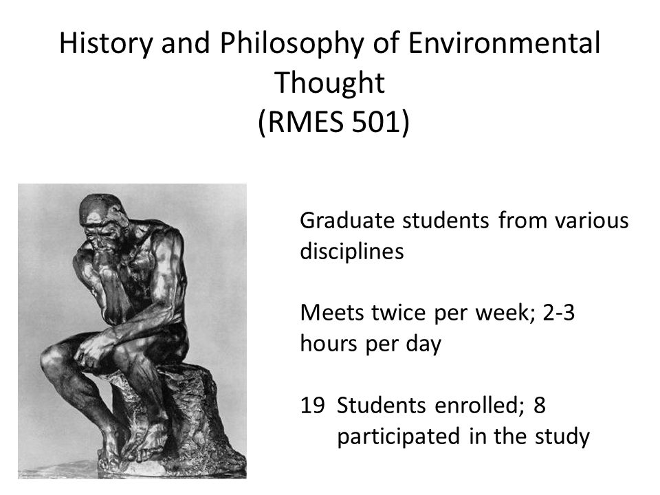 History and Philosophy of Environmental Thought (RMES 501) Graduate students from various disciplines Meets twice per week; 2-3 hours per day 19Students enrolled; 8 participated in the study