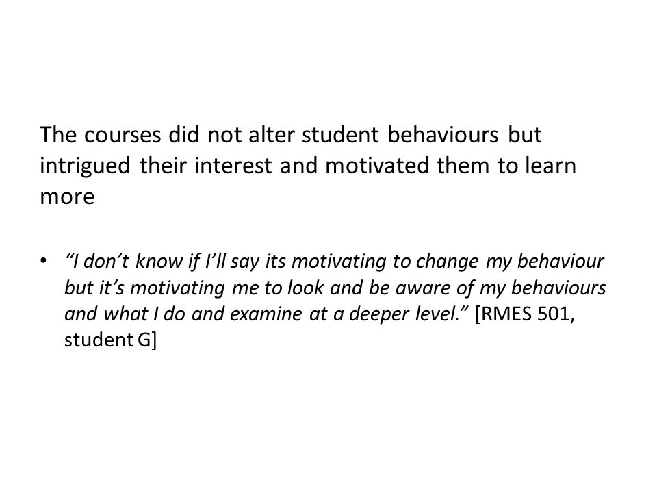 The courses did not alter student behaviours but intrigued their interest and motivated them to learn more I don't know if I'll say its motivating to change my behaviour but it's motivating me to look and be aware of my behaviours and what I do and examine at a deeper level. [RMES 501, student G]
