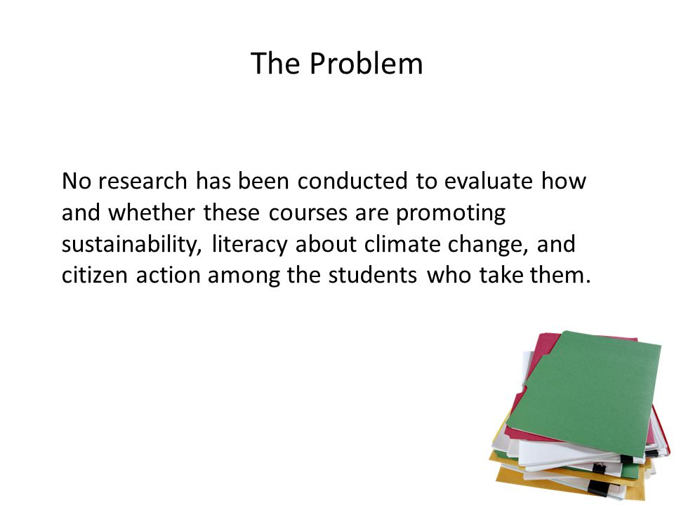 The Problem No research has been conducted to evaluate how and whether these courses are promoting sustainability, literacy about climate change, and citizen action among the students who take them.