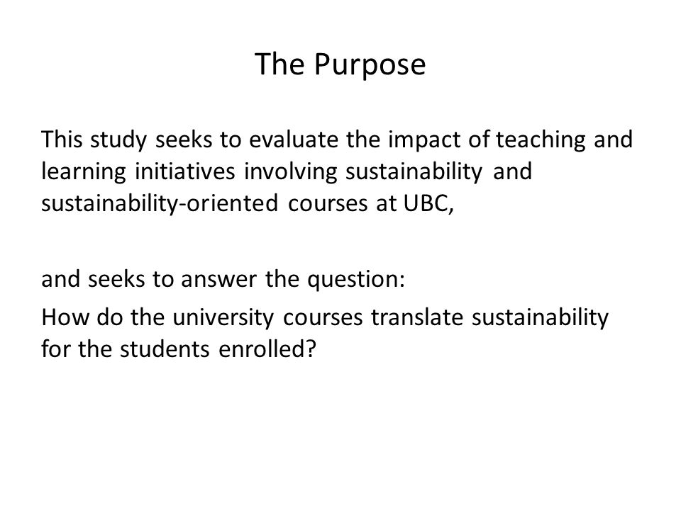The Purpose This study seeks to evaluate the impact of teaching and learning initiatives involving sustainability and sustainability-oriented courses at UBC, and seeks to answer the question: How do the university courses translate sustainability for the students enrolled