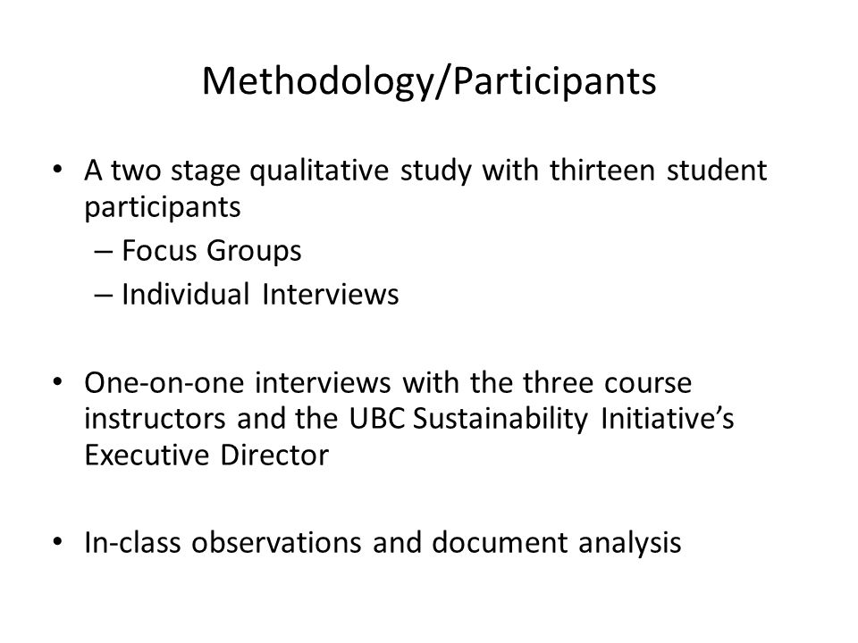 Methodology/Participants A two stage qualitative study with thirteen student participants – Focus Groups – Individual Interviews One-on-one interviews with the three course instructors and the UBC Sustainability Initiative's Executive Director In-class observations and document analysis