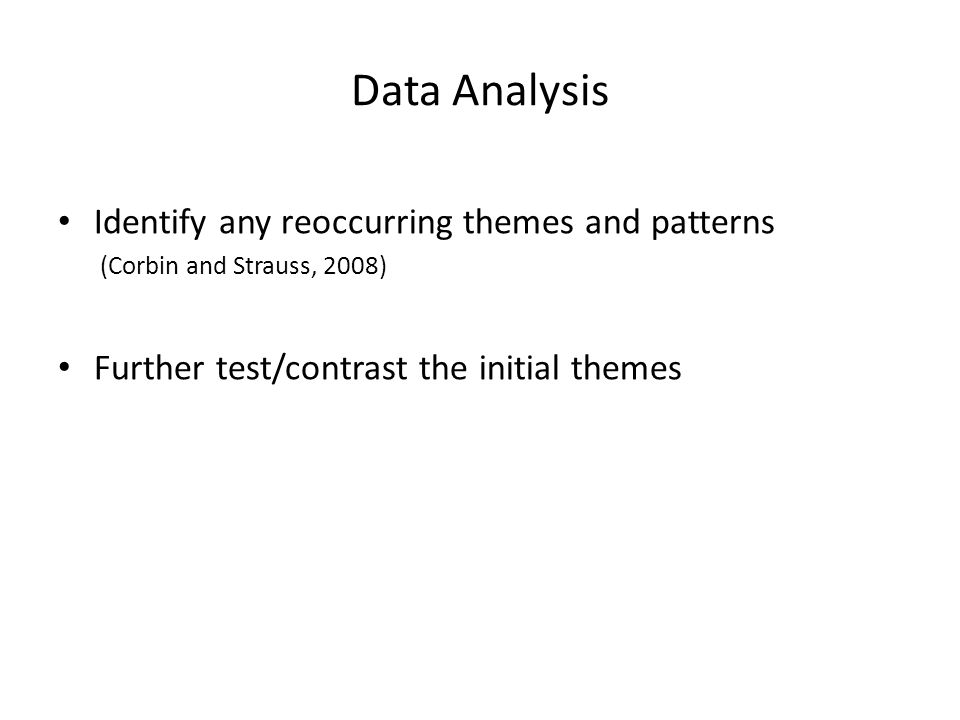 Data Analysis Identify any reoccurring themes and patterns (Corbin and Strauss, 2008) Further test/contrast the initial themes