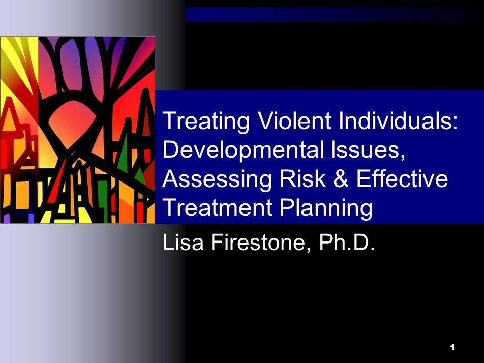 1 Lisa Firestone, Ph.D. Treating Violent Individuals: Developmental Issues, Assessing Risk & Effective Treatment Planning