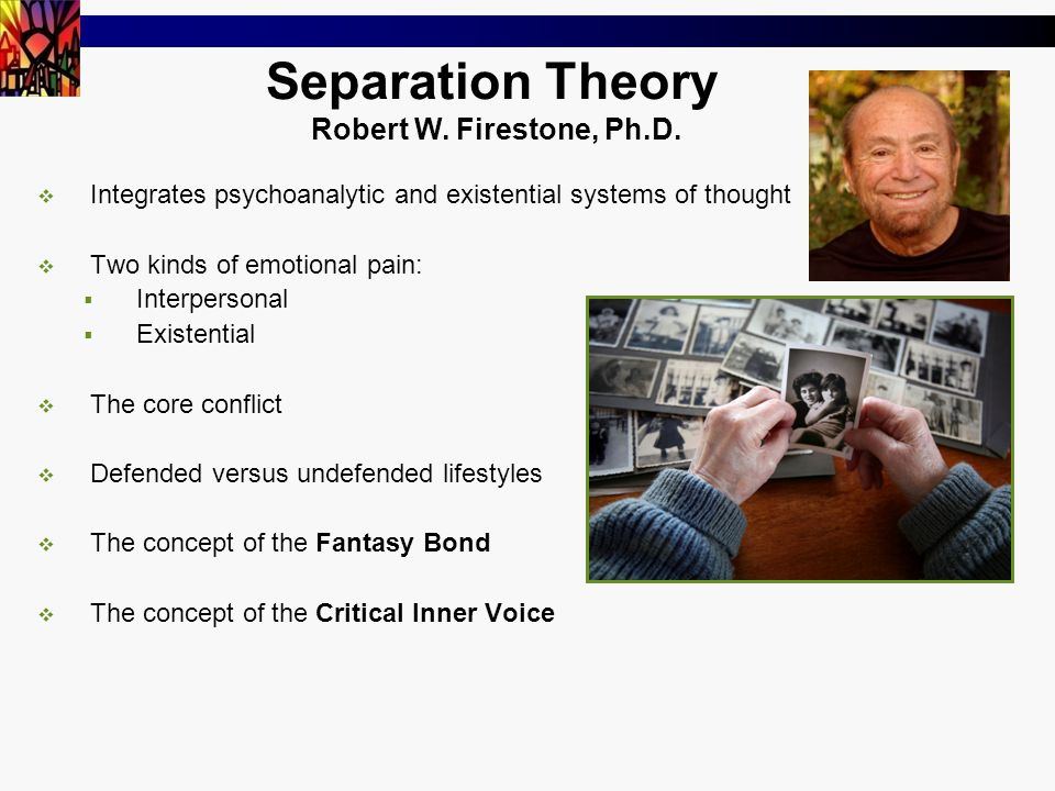 Separation Theory  Integrates psychoanalytic and existential systems of thought  Two kinds of emotional pain:  Interpersonal  Existential  The core conflict  Defended versus undefended lifestyles  The concept of the Fantasy Bond  The concept of the Critical Inner Voice Robert W.