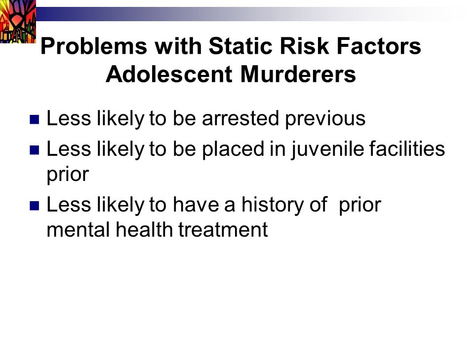 Problems with Static Risk Factors Adolescent Murderers Less likely to be arrested previous Less likely to be placed in juvenile facilities prior Less likely to have a history of prior mental health treatment