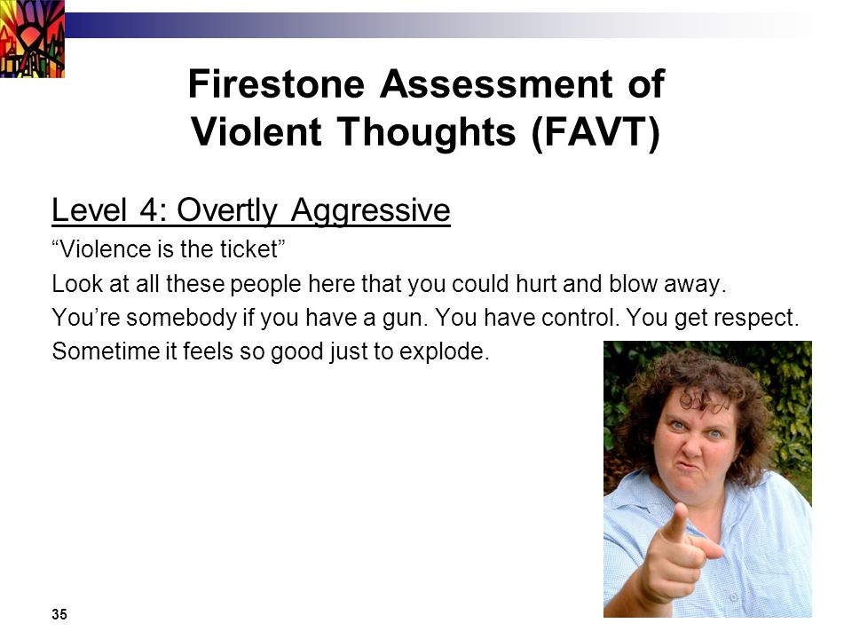 35 Firestone Assessment of Violent Thoughts (FAVT) Level 4: Overtly Aggressive Violence is the ticket Look at all these people here that you could hurt and blow away.