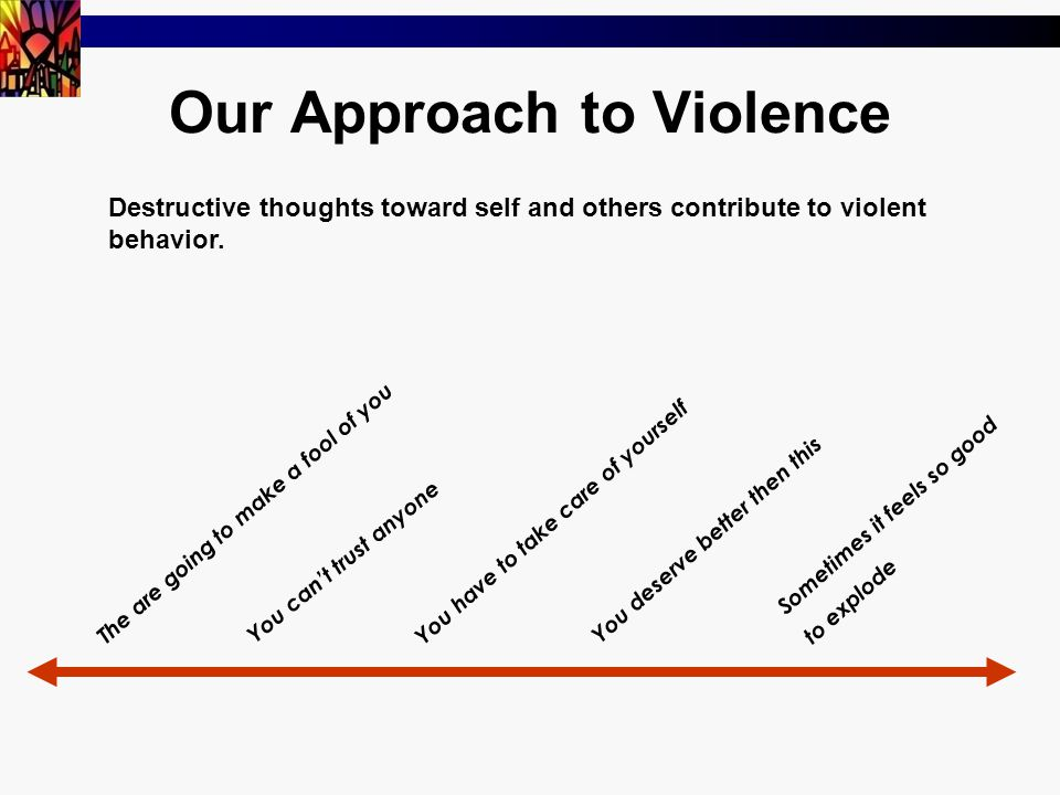 Our Approach to Violence Destructive thoughts toward self and others contribute to violent behavior.