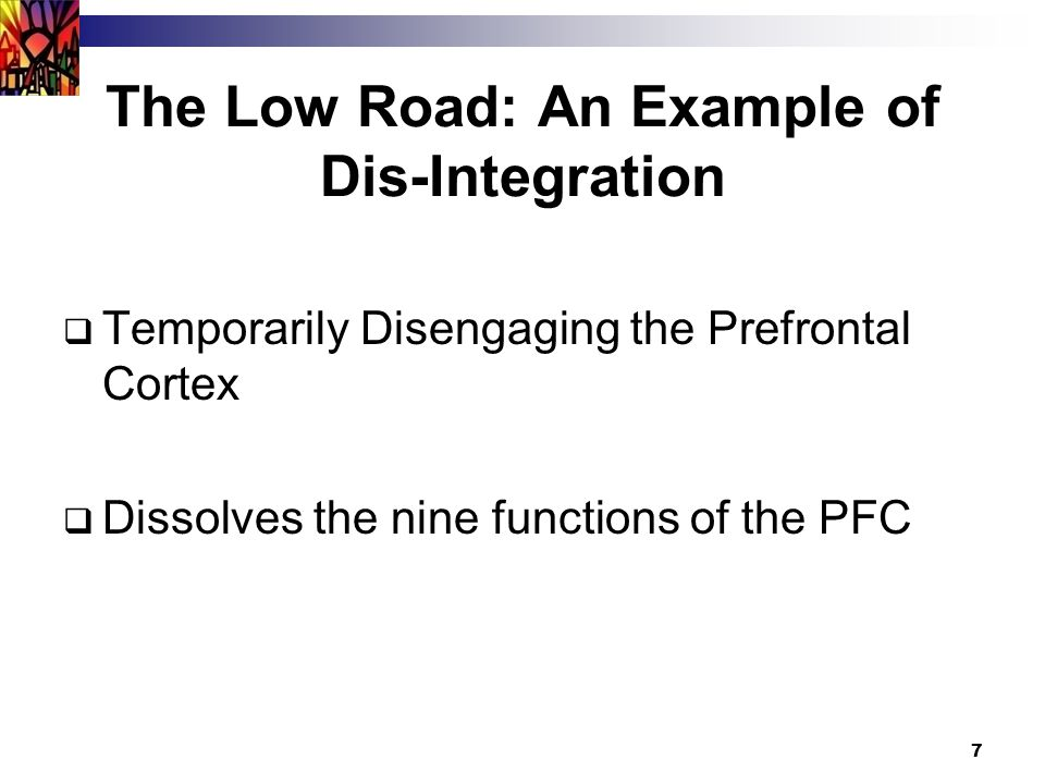 7 The Low Road: An Example of Dis-Integration  Temporarily Disengaging the Prefrontal Cortex  Dissolves the nine functions of the PFC