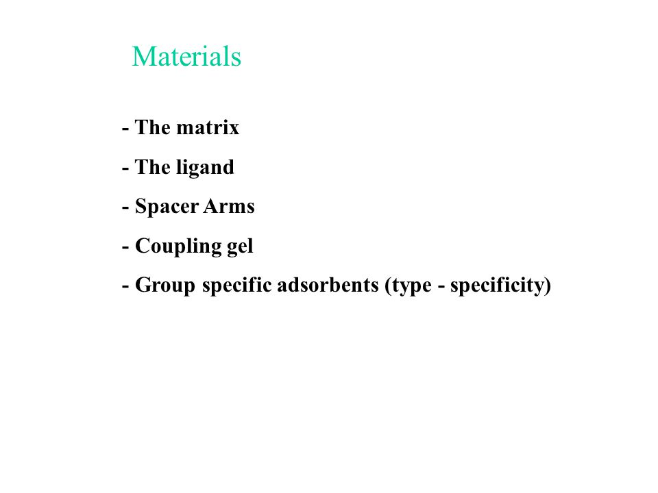 - The matrix - The ligand - Spacer Arms - Coupling gel - Group specific adsorbents (type - specificity) Materials
