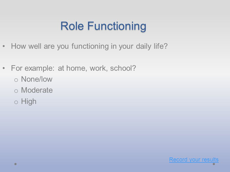 Role Functioning How well are you functioning in your daily life.