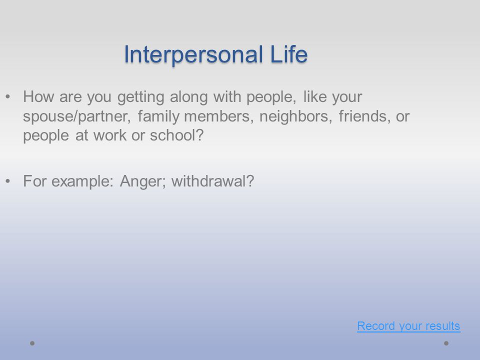 Interpersonal Life How are you getting along with people, like your spouse/partner, family members, neighbors, friends, or people at work or school.