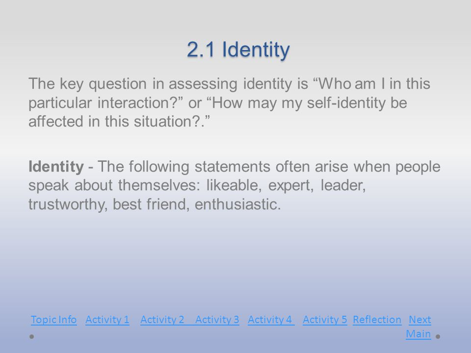 2.1 Identity 2.1 Identity The key question in assessing identity is Who am I in this particular interaction? or How may my self-identity be affected in this situation?. Identity - The following statements often arise when people speak about themselves: likeable, expert, leader, trustworthy, best friend, enthusiastic.