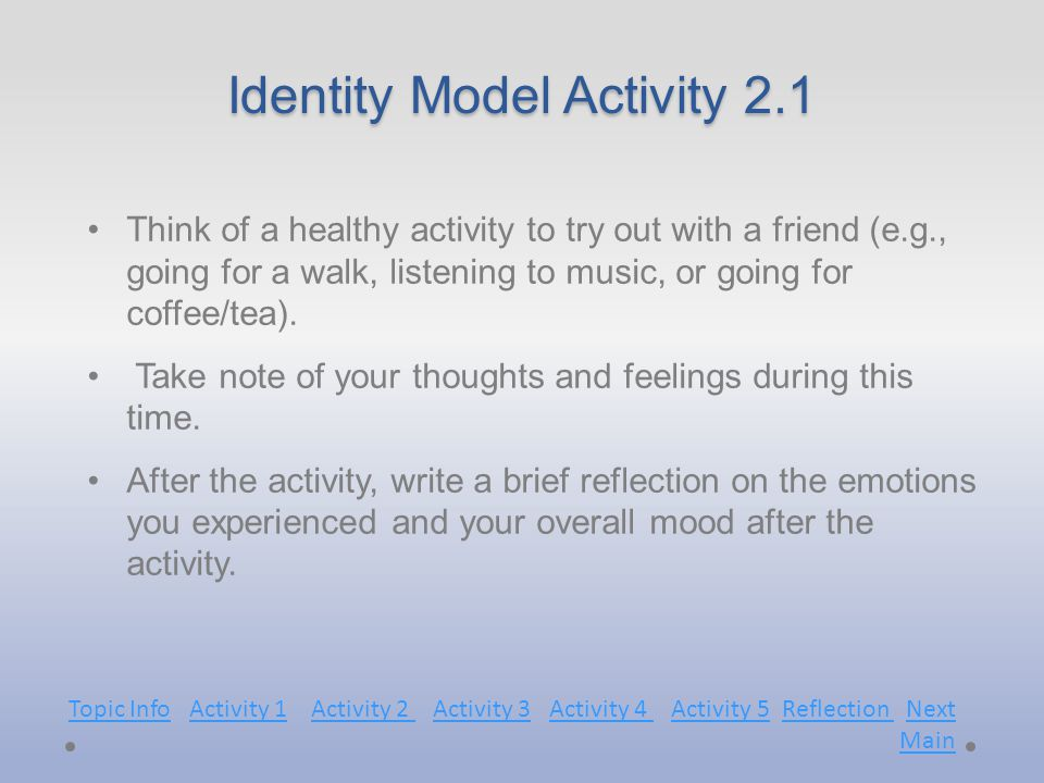 Identity Model Activity 2.1 Think of a healthy activity to try out with a friend (e.g., going for a walk, listening to music, or going for coffee/tea).