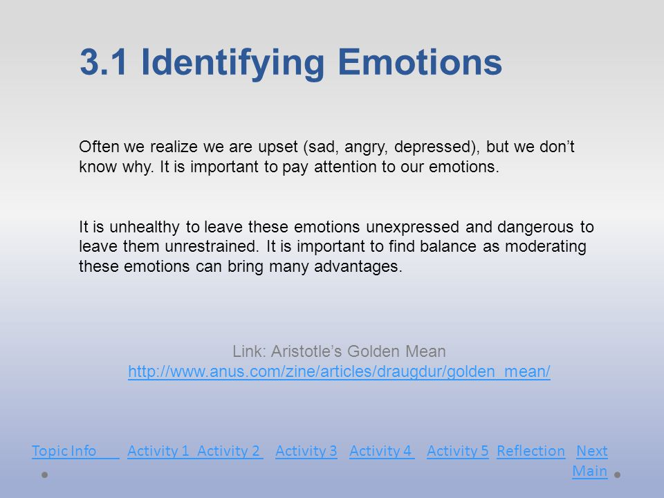 3.1 Identifying Emotions Link: Aristotle's Golden Mean http://www.anus.com/zine/articles/draugdur/golden_mean/ http://www.anus.com/zine/articles/draugdur/golden_mean/ Often we realize we are upset (sad, angry, depressed), but we don't know why.