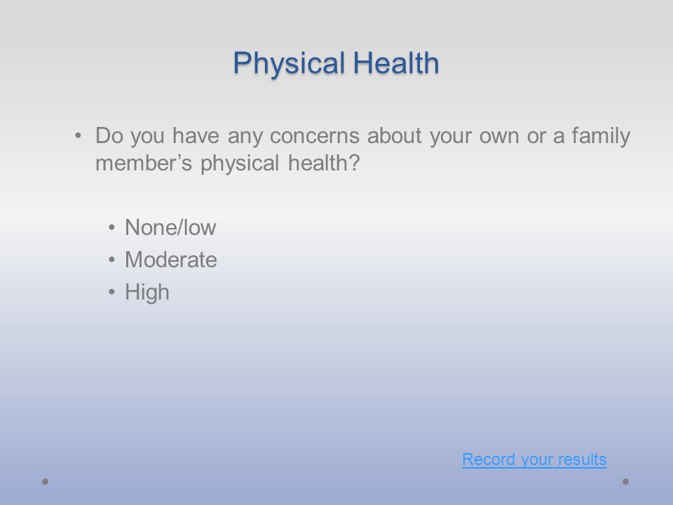 Physical Health Do you have any concerns about your own or a family member's physical health.