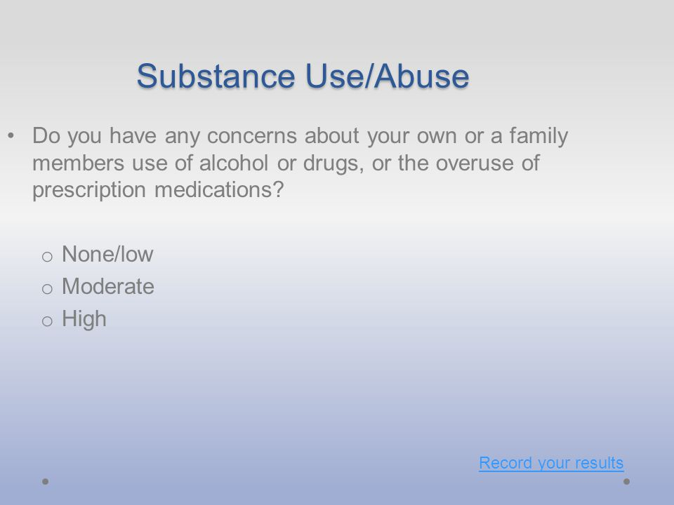 Substance Use/Abuse Do you have any concerns about your own or a family members use of alcohol or drugs, or the overuse of prescription medications.