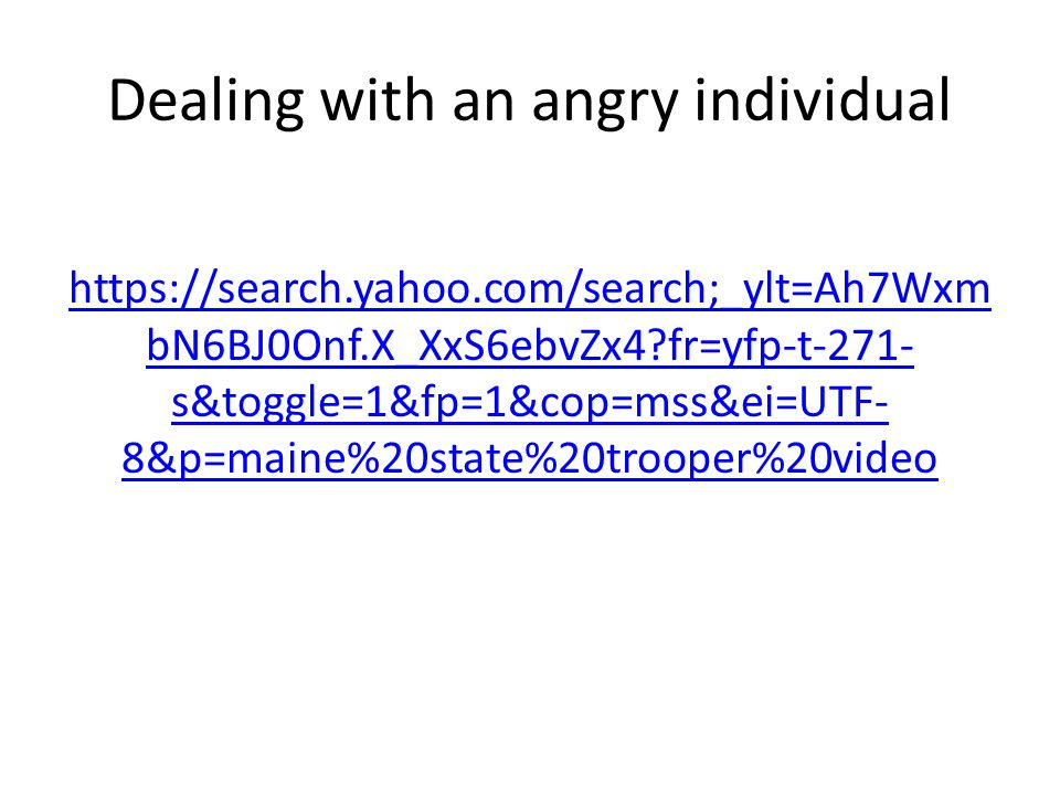 Dealing with an angry individual https://search.yahoo.com/search;_ylt=Ah7Wxm bN6BJ0Onf.X_XxS6ebvZx4?fr=yfp-t-271- s&toggle=1&fp=1&cop=mss&ei=UTF- 8&p=maine%20state%20trooper%20video
