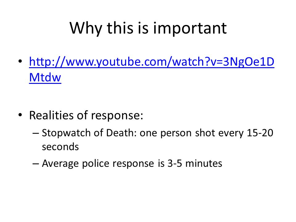 Why this is important http://www.youtube.com/watch?v=3NgOe1D Mtdw http://www.youtube.com/watch?v=3NgOe1D Mtdw Realities of response: – Stopwatch of Death: one person shot every 15-20 seconds – Average police response is 3-5 minutes