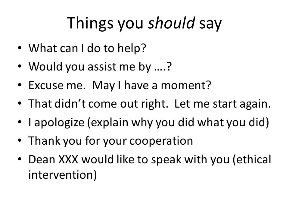Things you should say What can I do to help.Would you assist me by …..