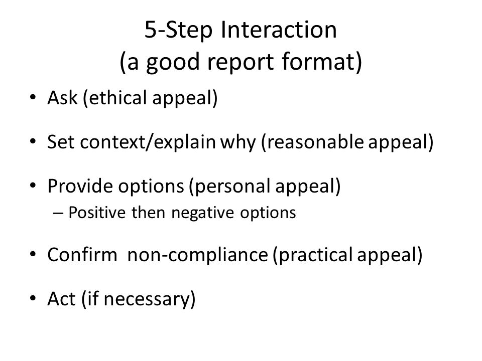 5-Step Interaction (a good report format) Ask (ethical appeal) Set context/explain why (reasonable appeal) Provide options (personal appeal) – Positive then negative options Confirm non-compliance (practical appeal) Act (if necessary)