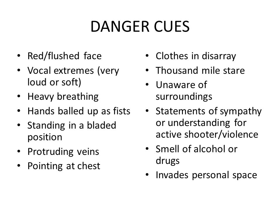 DANGER CUES Red/flushed face Vocal extremes (very loud or soft) Heavy breathing Hands balled up as fists Standing in a bladed position Protruding veins Pointing at chest Clothes in disarray Thousand mile stare Unaware of surroundings Statements of sympathy or understanding for active shooter/violence Smell of alcohol or drugs Invades personal space