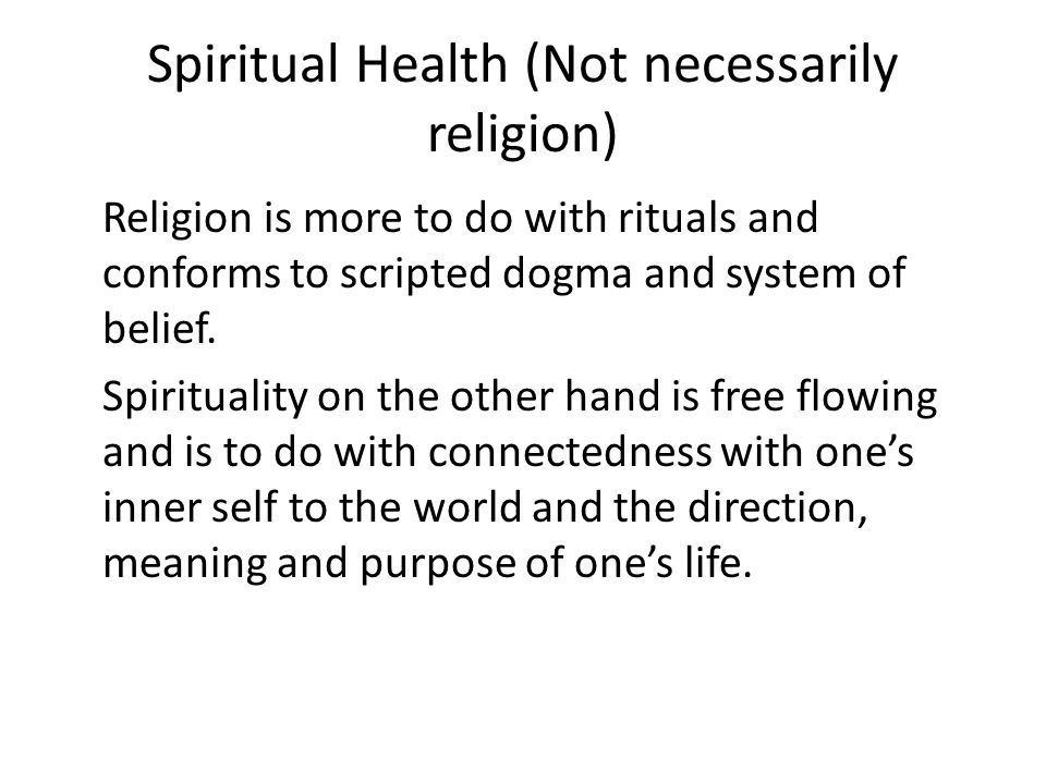 Spiritual Health (Not necessarily religion) Religion is more to do with rituals and conforms to scripted dogma and system of belief.