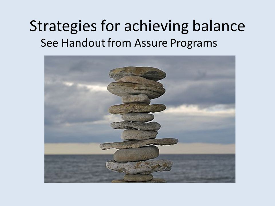 Strategies for achieving balance See Handout from Assure Programs