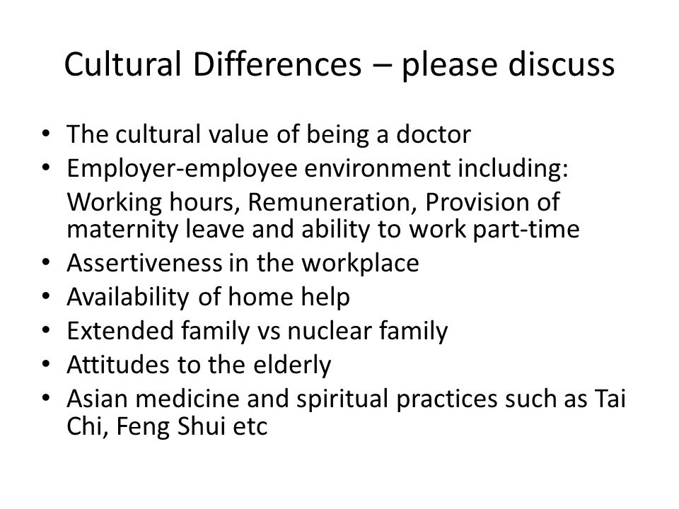 Cultural Differences – please discuss The cultural value of being a doctor Employer-employee environment including: Working hours, Remuneration, Provision of maternity leave and ability to work part-time Assertiveness in the workplace Availability of home help Extended family vs nuclear family Attitudes to the elderly Asian medicine and spiritual practices such as Tai Chi, Feng Shui etc