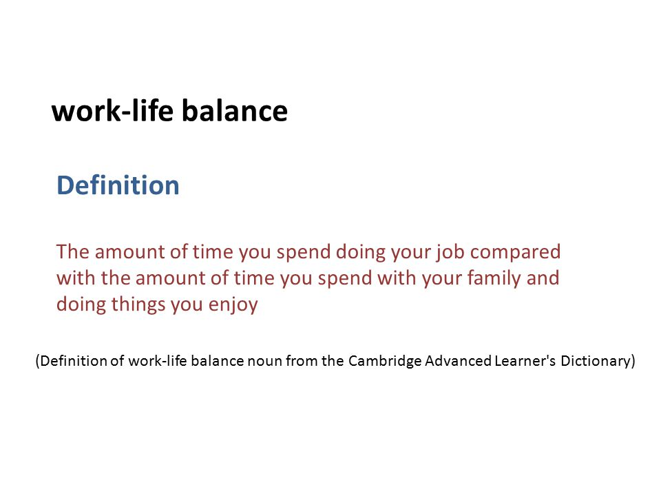 Definition The amount of time you spend doing your job compared with the amount of time you spend with your family and doing things you enjoy work-life balance (Definition of work-life balance noun from the Cambridge Advanced Learner s Dictionary)