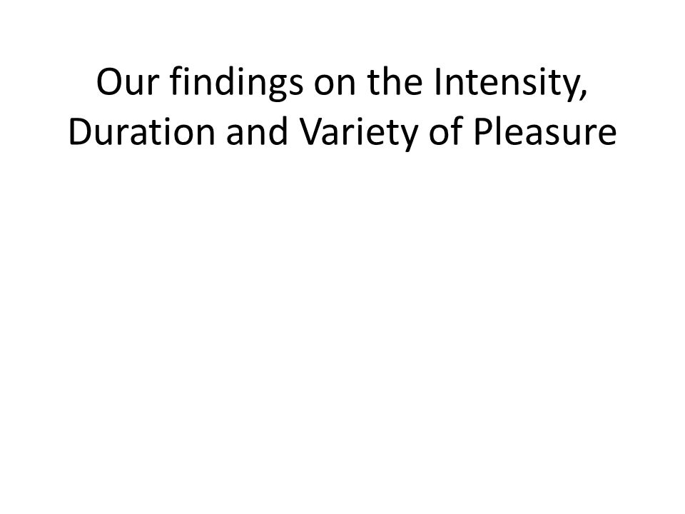 Our findings on the Intensity, Duration and Variety of Pleasure