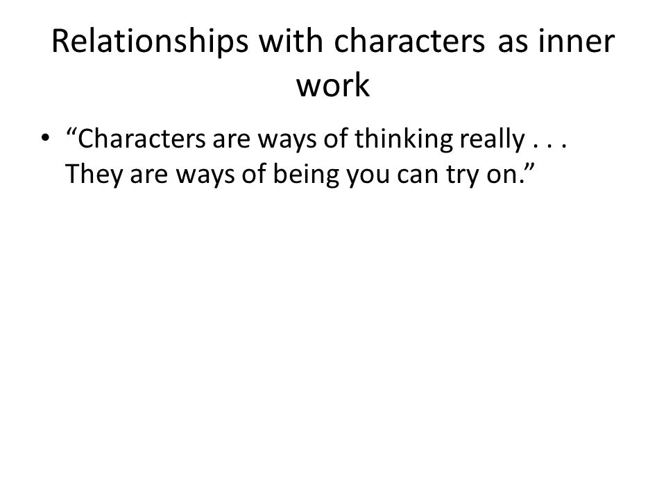Relationships with characters as inner work Characters are ways of thinking really...
