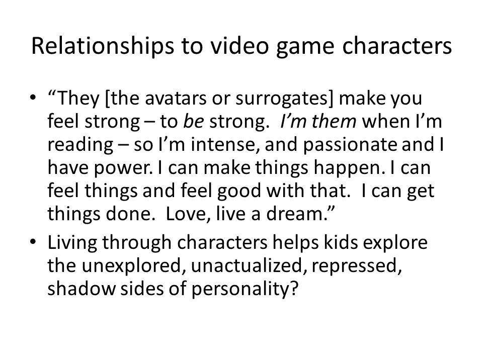 Relationships to video game characters They [the avatars or surrogates] make you feel strong – to be strong.