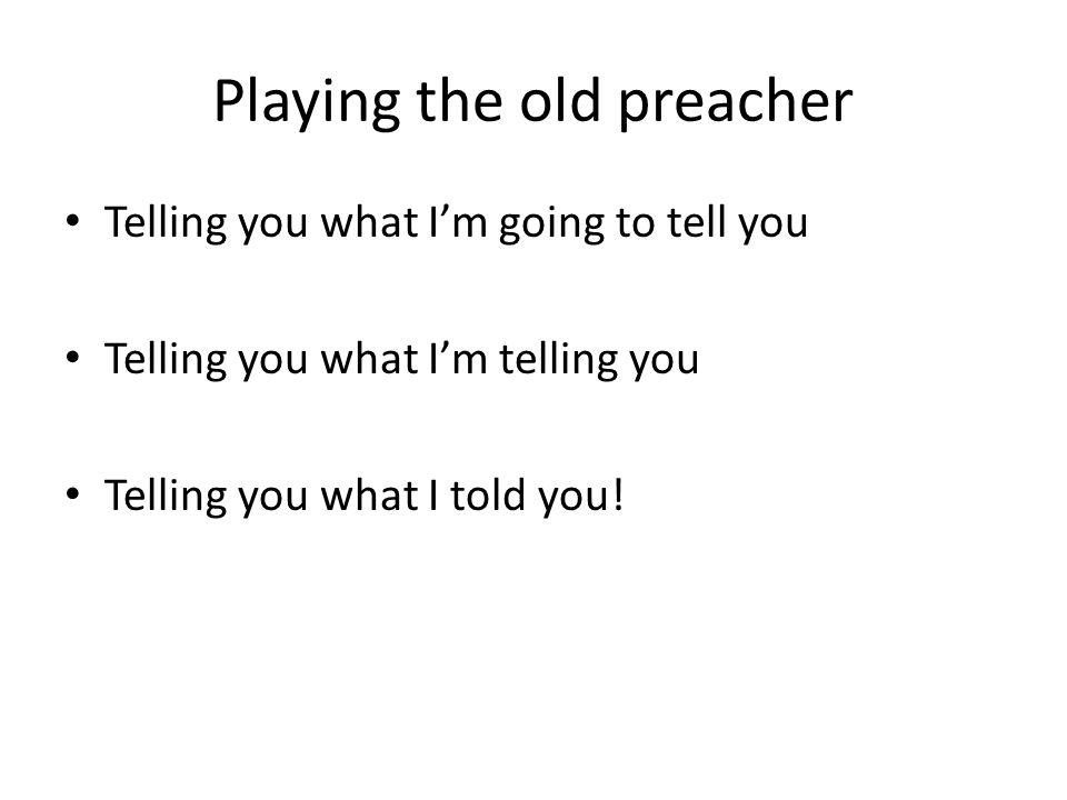 Playing the old preacher Telling you what I'm going to tell you Telling you what I'm telling you Telling you what I told you!