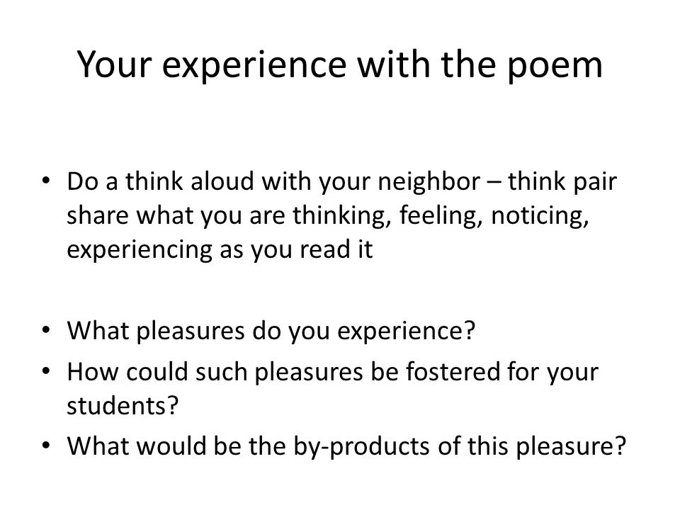 Your experience with the poem Do a think aloud with your neighbor – think pair share what you are thinking, feeling, noticing, experiencing as you read it What pleasures do you experience.