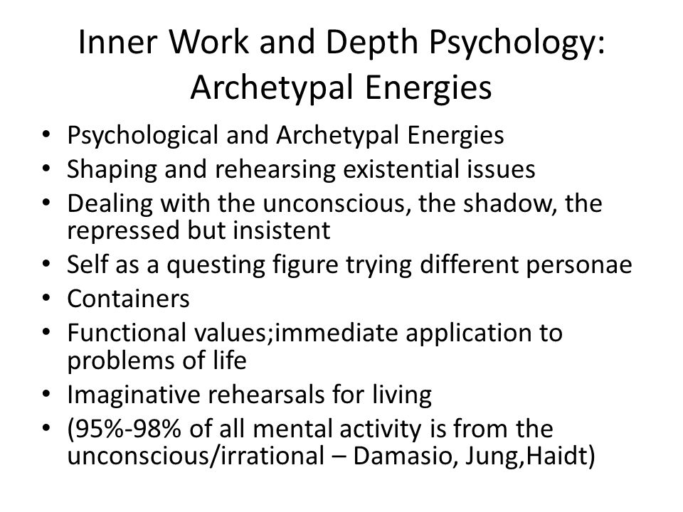 Inner Work and Depth Psychology: Archetypal Energies Psychological and Archetypal Energies Shaping and rehearsing existential issues Dealing with the unconscious, the shadow, the repressed but insistent Self as a questing figure trying different personae Containers Functional values;immediate application to problems of life Imaginative rehearsals for living (95%-98% of all mental activity is from the unconscious/irrational – Damasio, Jung,Haidt)