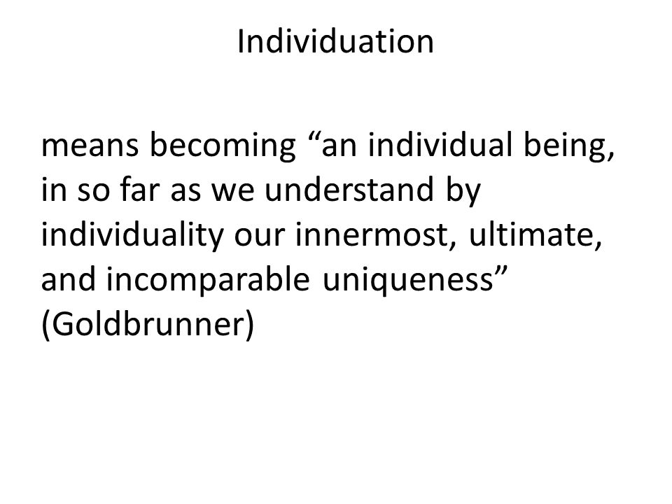 Individuation means becoming an individual being, in so far as we understand by individuality our innermost, ultimate, and incomparable uniqueness (Goldbrunner)
