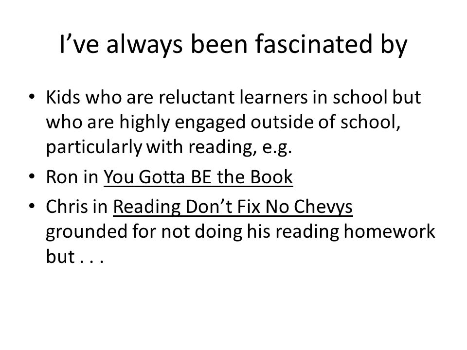 I've always been fascinated by Kids who are reluctant learners in school but who are highly engaged outside of school, particularly with reading, e.g.