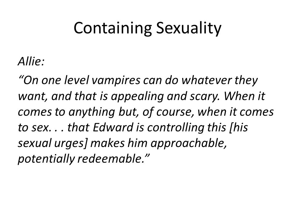 Containing Sexuality Allie: On one level vampires can do whatever they want, and that is appealing and scary.