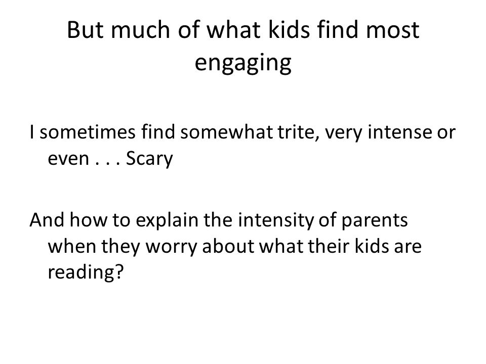 But much of what kids find most engaging I sometimes find somewhat trite, very intense or even...