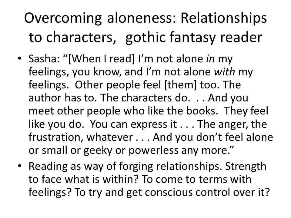 Overcoming aloneness: Relationships to characters, gothic fantasy reader Sasha: [When I read] I'm not alone in my feelings, you know, and I'm not alone with my feelings.