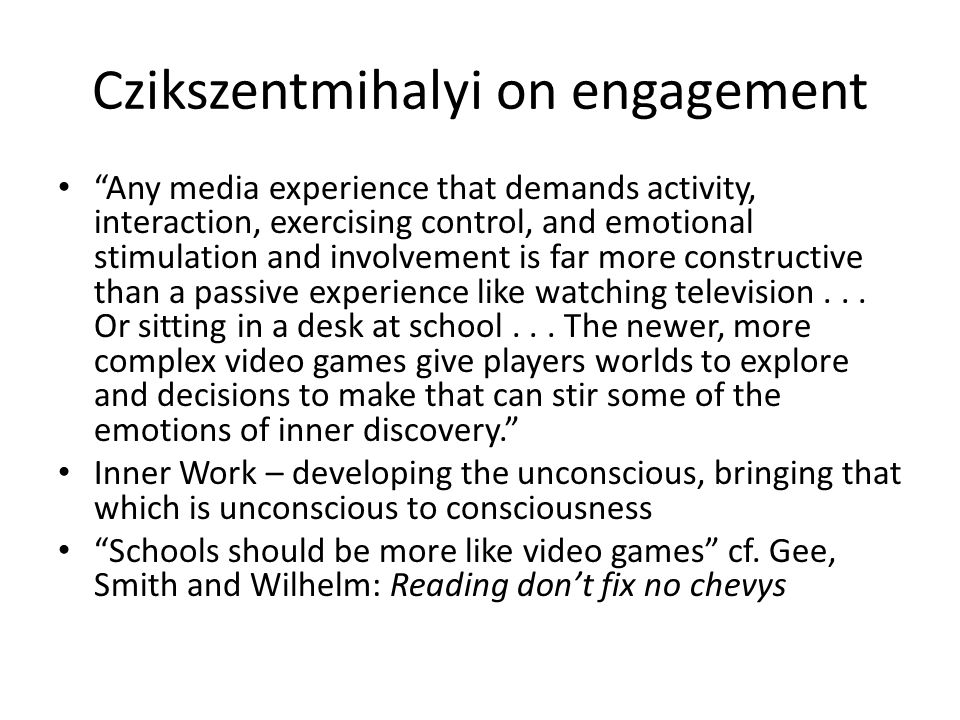 Czikszentmihalyi on engagement Any media experience that demands activity, interaction, exercising control, and emotional stimulation and involvement is far more constructive than a passive experience like watching television...