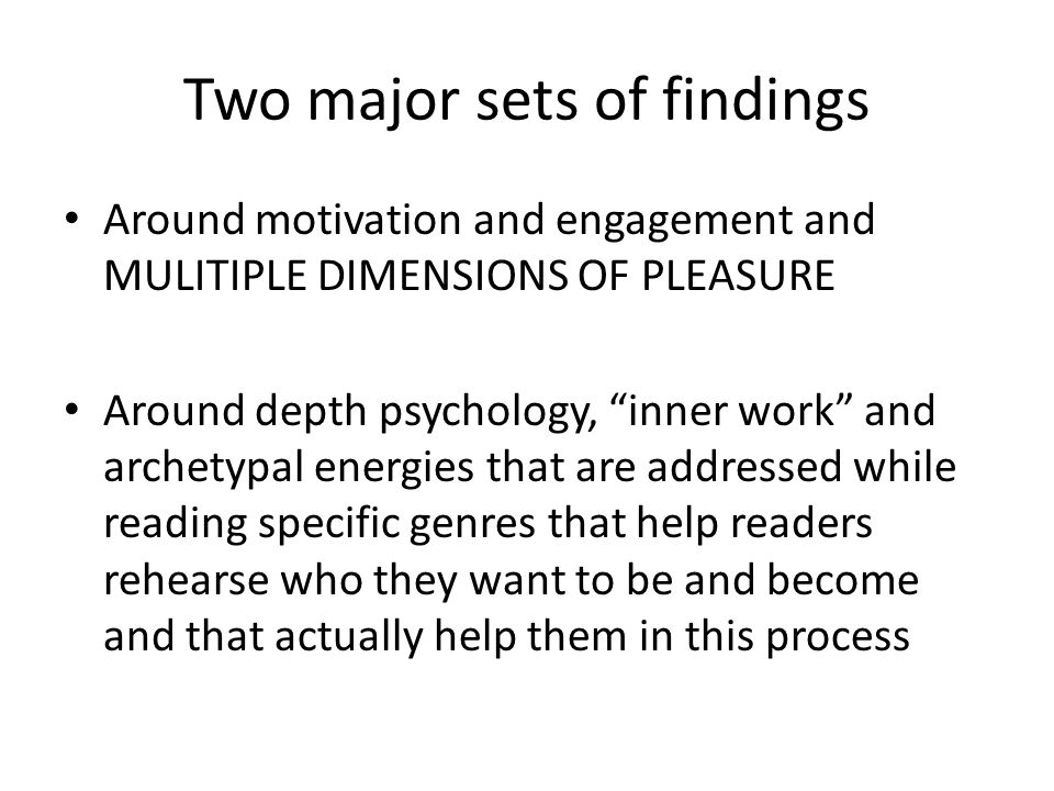 Two major sets of findings Around motivation and engagement and MULITIPLE DIMENSIONS OF PLEASURE Around depth psychology, inner work and archetypal energies that are addressed while reading specific genres that help readers rehearse who they want to be and become and that actually help them in this process
