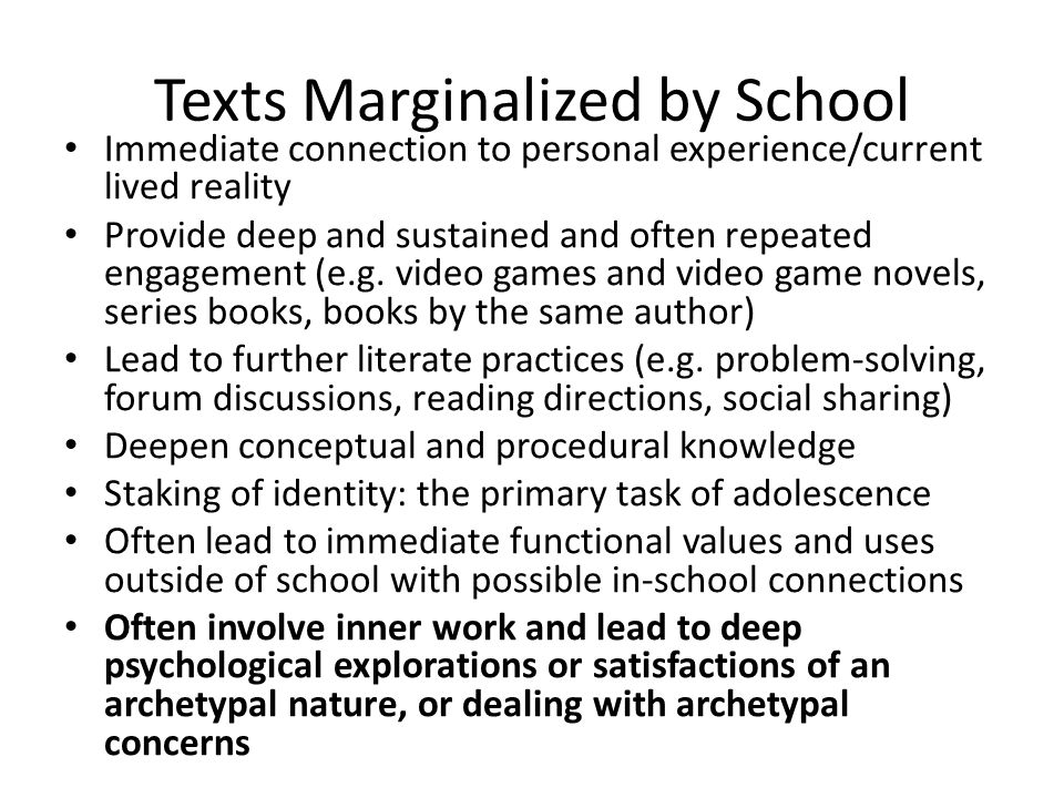 Texts Marginalized by School Immediate connection to personal experience/current lived reality Provide deep and sustained and often repeated engagement (e.g.