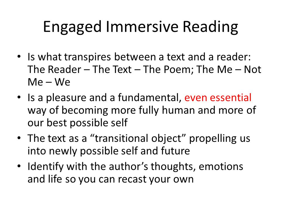 Engaged Immersive Reading Is what transpires between a text and a reader: The Reader – The Text – The Poem; The Me – Not Me – We Is a pleasure and a fundamental, even essential way of becoming more fully human and more of our best possible self The text as a transitional object propelling us into newly possible self and future Identify with the author's thoughts, emotions and life so you can recast your own