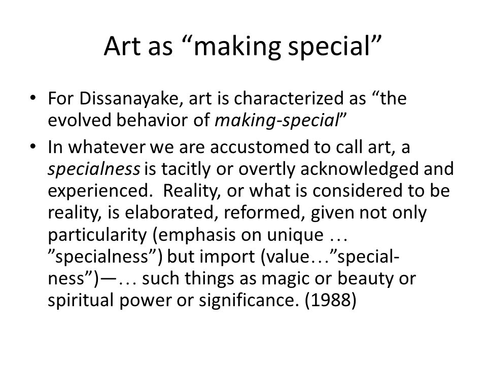Art as making special For Dissanayake, art is characterized as the evolved behavior of making-special In whatever we are accustomed to call art, a specialness is tacitly or overtly acknowledged and experienced.