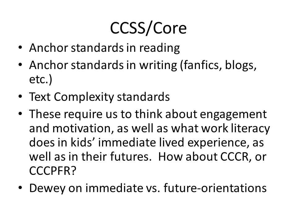 CCSS/Core Anchor standards in reading Anchor standards in writing (fanfics, blogs, etc.) Text Complexity standards These require us to think about engagement and motivation, as well as what work literacy does in kids' immediate lived experience, as well as in their futures.