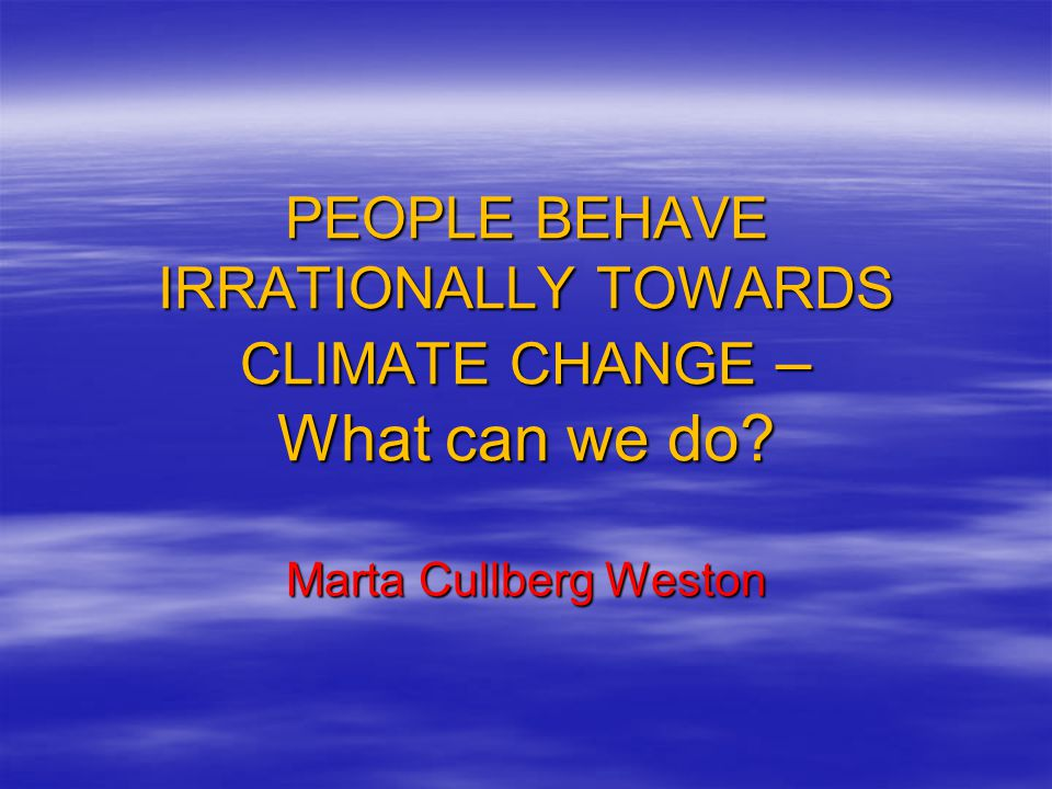 PEOPLE BEHAVE IRRATIONALLY TOWARDS CLIMATE CHANGE – What can we do? Marta Cullberg Weston